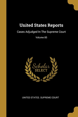 United States Reports: Cases Adjudged In The Supreme Court; Volume 85
