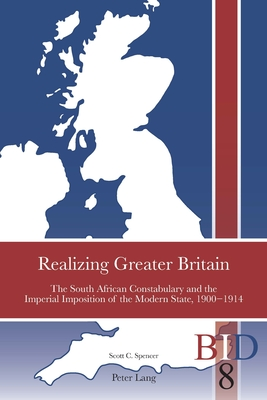 Realizing Greater Britain: The South African Constabulary and the Imperial Imposition of the Modern State, 1900-1914