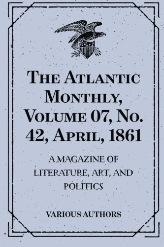 The Atlantic Monthly, Volume 07, No. 42, April, 1861 : A Magazine of Literature, Art, and Politics