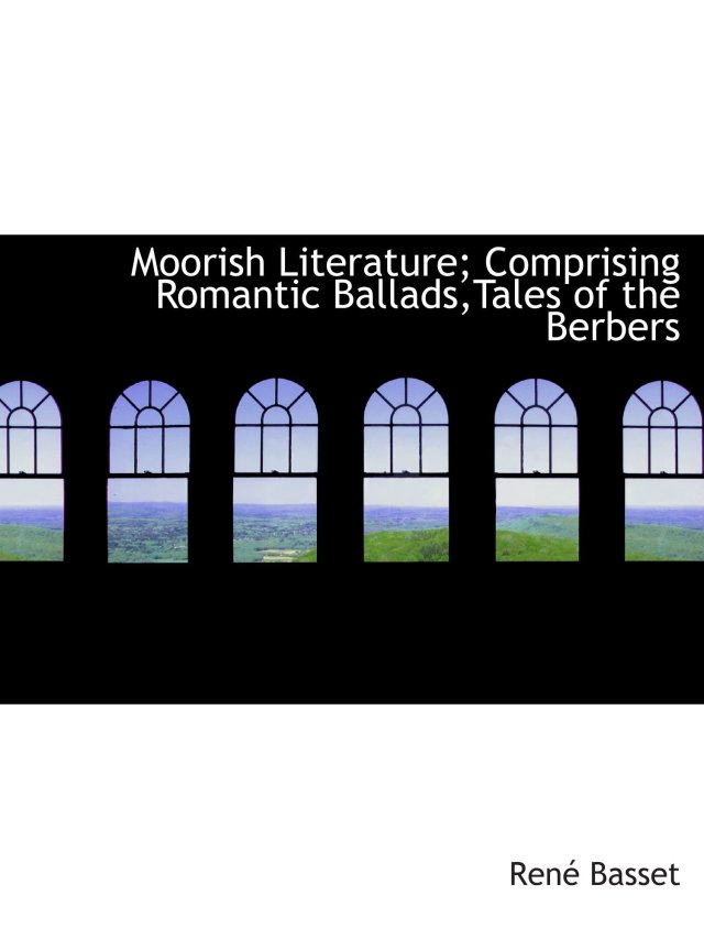 Moorish Literature; Comprising Romantic Ballads,Tales of the Berbers