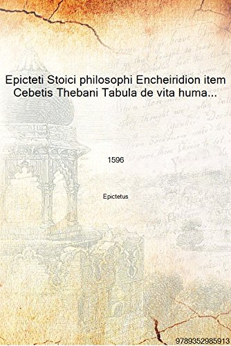 Epicteti Stoici philosophi Encheiridion item Cebetis Thebani Tabula de vita humana prudenter instituenda. Accessere 1596 [Hardcover]