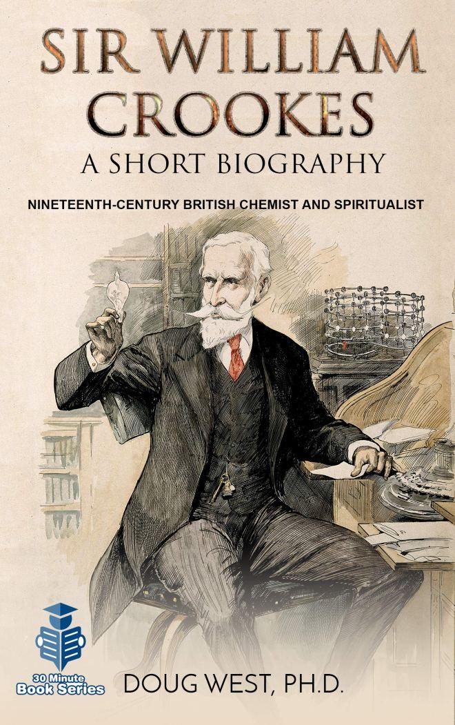 Sir William Crookes: A Short Biography: Nineteenth-Century British Chemist and Spiritualist (30 Minute Book Series 35)