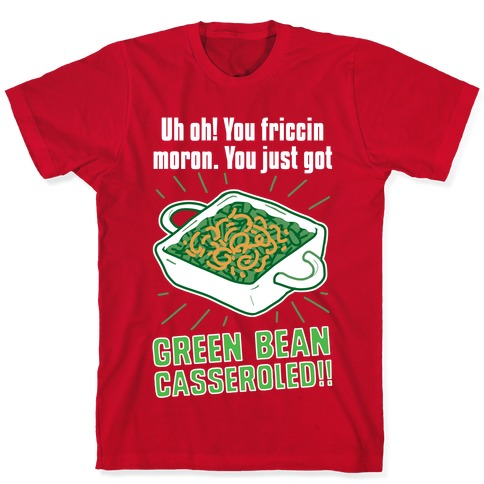 Uh Oh You Friccin Moron You Just Got Green Bean Casseroled T