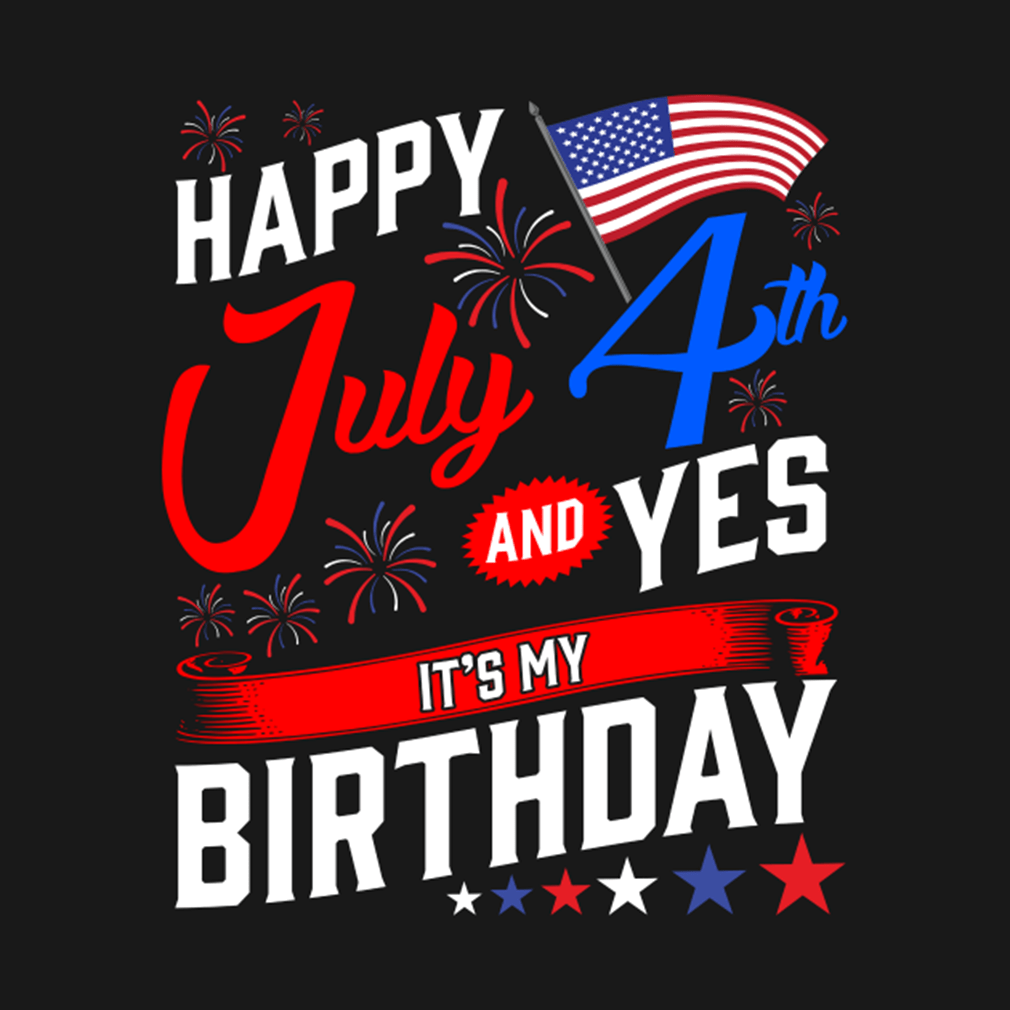 Happy 4th Of July And Yes It S My Birthday Shirt Hoodie Sweater And V Neck T Shirt