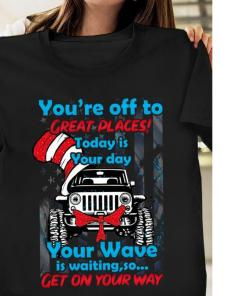 You're off to great places today is your day your Wave is waiting Jeep shirt