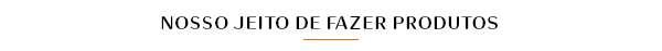NOSSO JEITO DE FAZER PRODUTOS