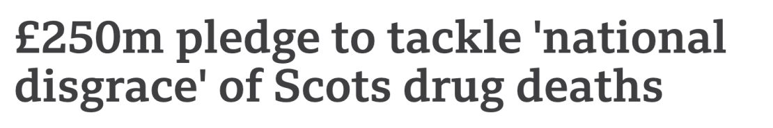 Headline from BBC news saying '£250m pledge to tackle national disgrace of Scots drug deaths'