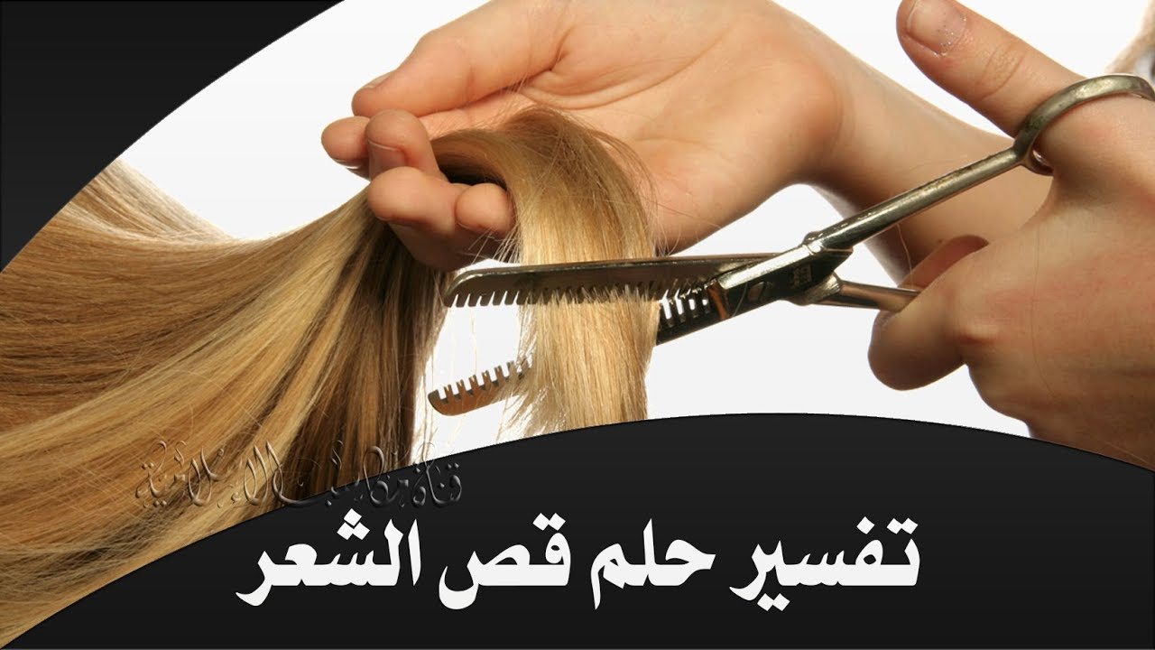 قص الشعر في الحلم شعرك و قطعه في منامك وداع وفراق