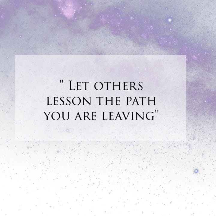 Let others lesson the path you are leaving