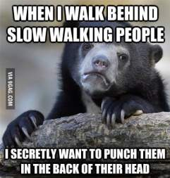 When I walk behind slow walking people...