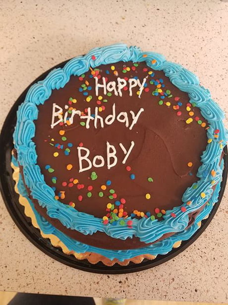 We Asked The Lady At Jewel To Write Happy Birthday Bobby On A Cake We Picked Out She Even Asked Us How To Spell Bobby Which We Told Her B O B B Y 9gag