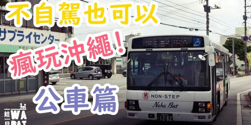 【沖繩,不自駕也能瘋玩】巴士篇,一篇教會你怎麼查公車路線、時刻表 (電腦+手機app)