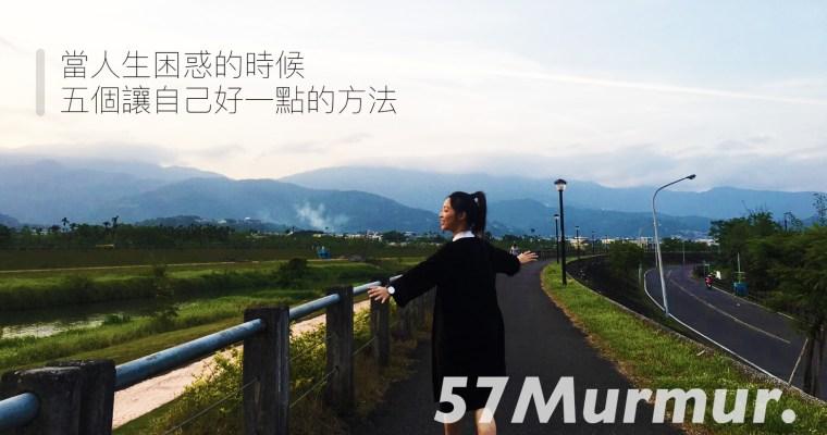 57Murmur.|當人生困惑的時候,五個讓自己好一點的方法
