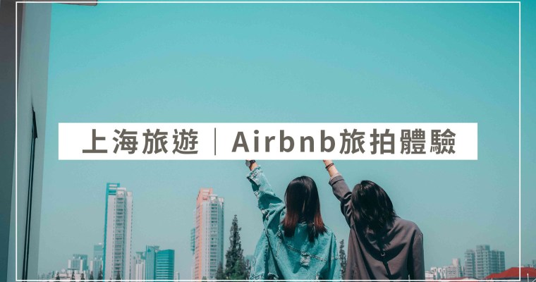 上海旅遊| Airbnb旅遊體驗 ,吃道地早餐與小眾展覽地旅拍