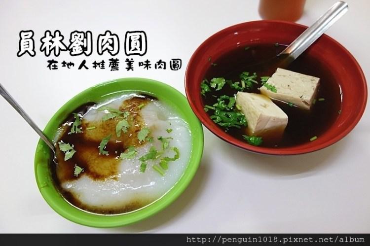 劉肉圓   員林小吃,員林30年肉圓老店,在地人推薦必吃肉圓店之一。