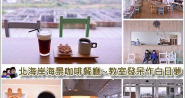 【新北市海景咖啡廳】白日夢咖啡、教室廢區發呆作白日夢、IG打卡熱點、北海岸海景景觀餐廳