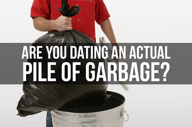 Are You Dating A Garbage Person Or An Actual Pile Of Garbage