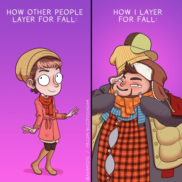 You get to go crazy with layering.