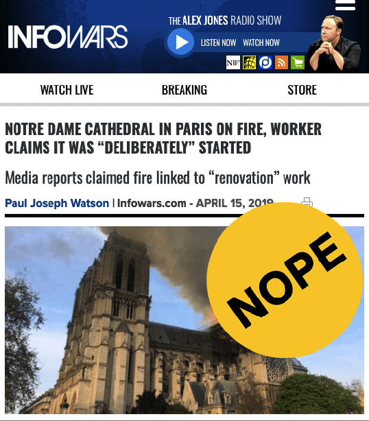 The conspiracy website InfoWars was among the first to baselessly claim the fire was set deliberately. The cause of the fire is currently unknown, though the cathedral was recently undergoing renovations. InfoWars provided no evidence for its story, except for a since-deleted tweet from someone claiming they knew a Notre Dame employee.