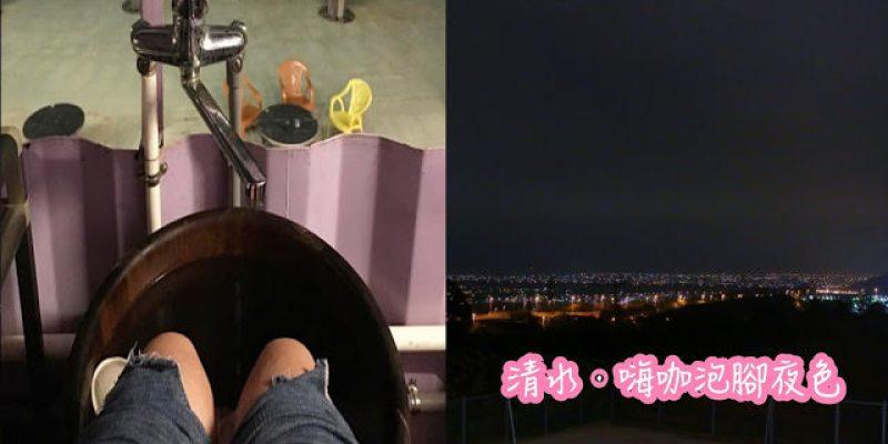 台中清水│嗨咖泡腳夜色*天冷就是要邊看夜景邊泡腳!超隱密180度超廣角夜景原來就在這!