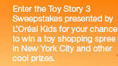 Enter the Toy Story 3 Sweepstakes presented by L'Oréal Kids for your chance to win a toy shopping spree in New York City and other cool prizes.
