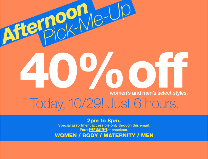 Afternoon Pick-Me-Up. 40% off women's and men's select styles. Today, 10/29! Just 6 hours. 2pm to 8pm. Special assortment accessible only through this email. Enter GAPFIND at checkout. WOMEN / MEN.