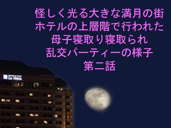 [ピンクメトロ] 怪しく光る大きな満月の街 ホテルの上層階で行われた母子寝取り寝取られ乱交パーティーの様子 第二話