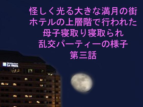 [ピンクメトロ] 怪しく光る大きな満月の街 ホテルの上層階で行われた母子寝取り寝取られ乱交パーティーの様子 第三話