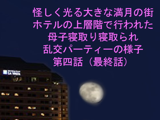 [ピンクメトロ] 怪しく光る大きな満月の街 ホテルの上層階で行われた母子寝取り寝取られ乱交パーティーの様子 第四話