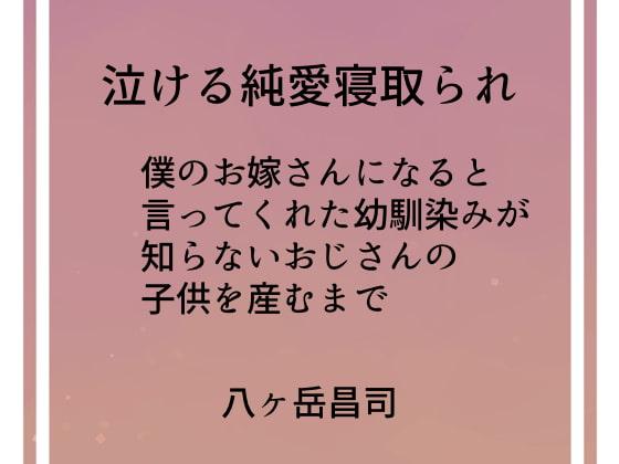 [八ヶ岳昌司] 泣ける純愛寝取られ 僕のお嫁さんになると言ってくれた幼馴染みが知らないおじさんの子供を産むまで