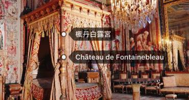 法國|楓丹白露宮交通門票景點介紹 一睹法皇拿破崙的豪華宮廷居所!