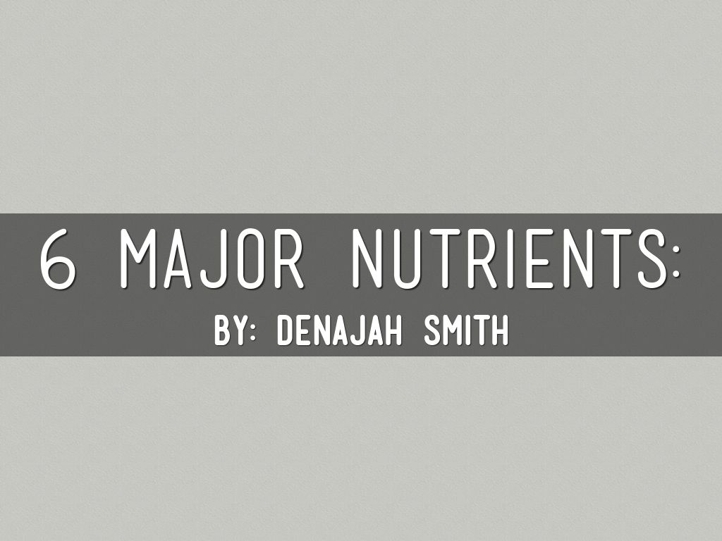 6 Major Nutrients By Denajah Smith