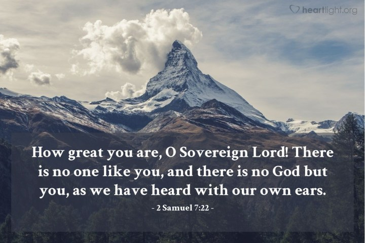 Illustration of 2 Samuel 7:22 — How great you are, O Sovereign Lord! There is no one like you, and there is no God but you, as we have heard with our own ears.