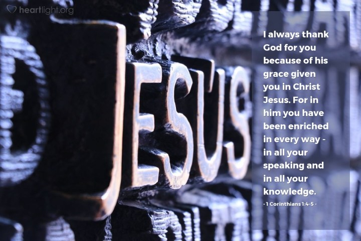 Illustration of 1 Corinthians 1:4-5 — I always thank God for you because of his grace given you in Christ Jesus. For in him you have been enriched in every way — in all your speaking and in all your knowledge.