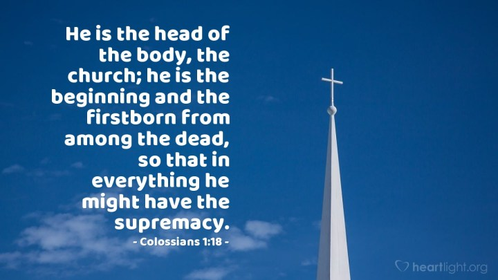 Illustration of Colossians 1:18 — He is the head of the body, the church; he is the beginning and the firstborn from among the dead, so that in everything he might have the supremacy.
