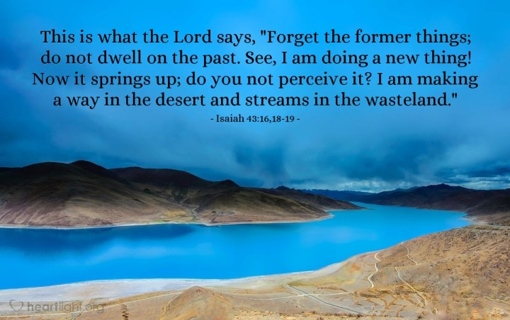"Illustration of Isaiah 43:16,18-19 — This is what the Lord says, ""Forget the former things; do not dwell on the past. See, I am doing a new thing! Now it springs up; do you not perceive it? I am making a way in the desert and streams in the wasteland."""