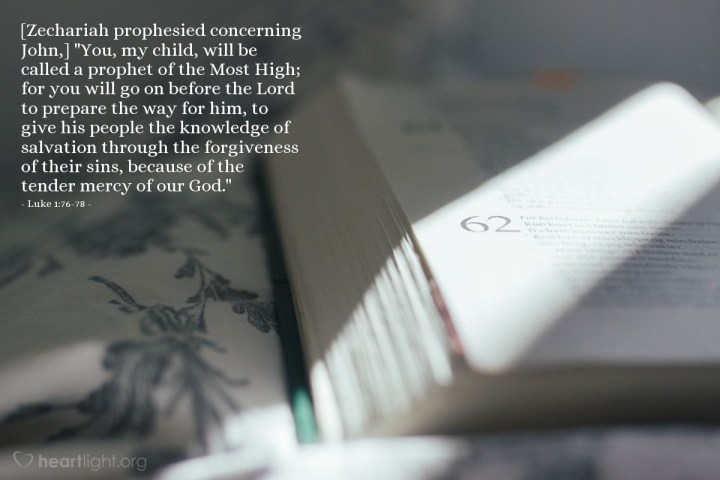 """Illustration of Luke 1:76-78 — [Zechariah prophesied concerning John,] """"You, my child, will be called a prophet of the Most High; for you will go on before the Lord to prepare the way for him, to give his people the knowledge of salvation through the forgiveness of their sins, because of the tender mercy of our God."""""""
