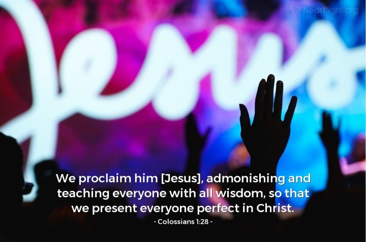 Illustration of Colossians 1:28 — We proclaim him [Jesus], admonishing and teaching everyone with all wisdom, so that we present everyone perfect in Christ.