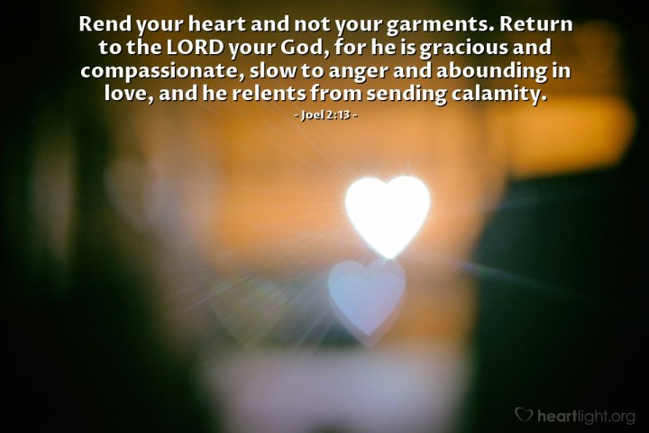 Illustration of Joel 2:13 — Rend your heart and not your garments. Return to the LORD your God, for he is gracious and compassionate, slow to anger and abounding in love, and he relents from sending calamity.