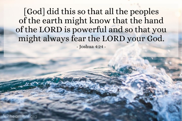 Illustration of Joshua 4:24 — He did this so that all the peoples of the earth might know that the hand of the LORD is powerful and so that you might always fear the LORD your God.