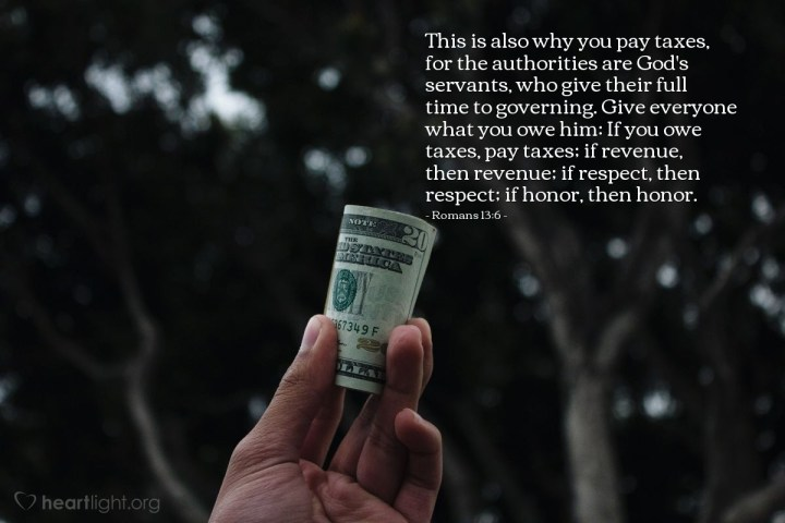 Illustration of Romans 13:6 — This is also why you pay taxes, for the authorities are God's servants, who give their full time to governing. Give everyone what you owe him: If you owe taxes, pay taxes; if revenue, then revenue; if respect, then respect; if honor, then honor.