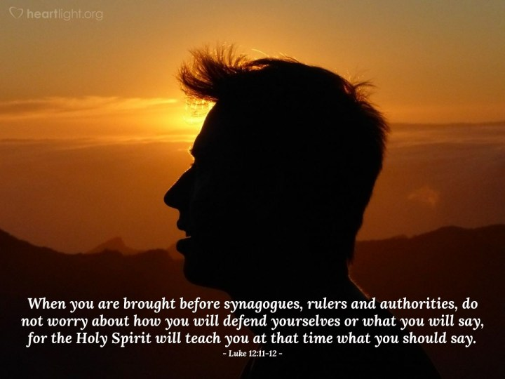 Illustration of Luke 12:11-12 — When you are brought before synagogues, rulers and authorities, do not worry about how you will defend yourselves or what you will say, for the Holy Spirit will teach you at that time what you should say.