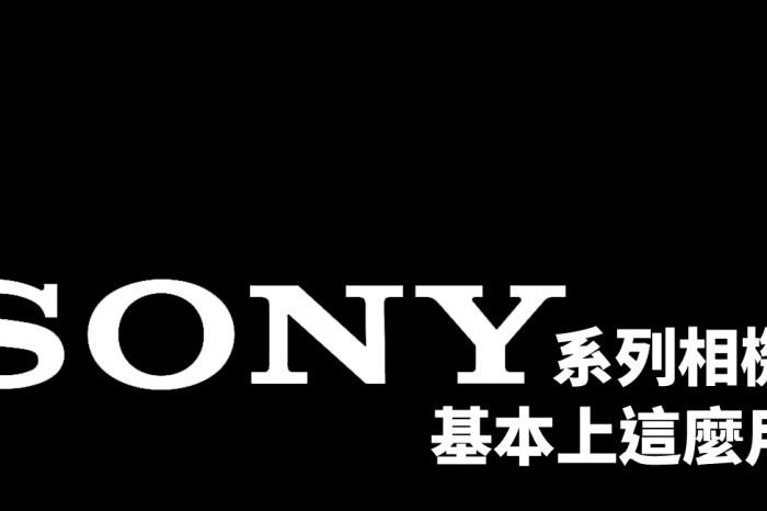 [Sony 相機通用教學] 第 04 集 – Sony 系列相機,通常這麼用就好 (各項設定參考)