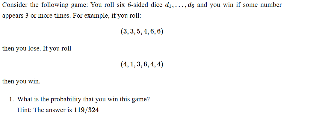 Consider the following game: You roll six 6-sided dice dı,..., de and you win if some number appears 3 or more times. For exa