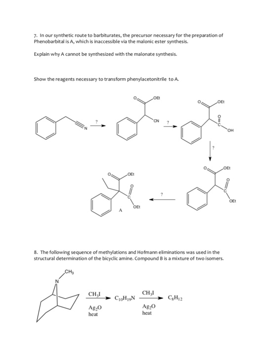 7. In our synthetic route to barbiturates, the precursor necessary for the preparation of Phenobarbital is A, which is inaccessible via the malonic ester synthesis. Explain why A cannot be synthesized with the malonate synthesis Show the reagents necessary to transform phenylacetonitrile to A. Et 0 8. The following sequence of methylations and Hofmann eliminations was used in the structural determination of the bicyclic amine. Compound B is a mixture of two isomers Ha CH,I CHil Ag,o heat heat