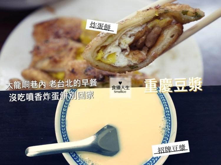 重慶豆漿|沒吃炸蛋餅別回家!傳統早餐店的老台北滋味台北/圓山美食_食攝人生事務所