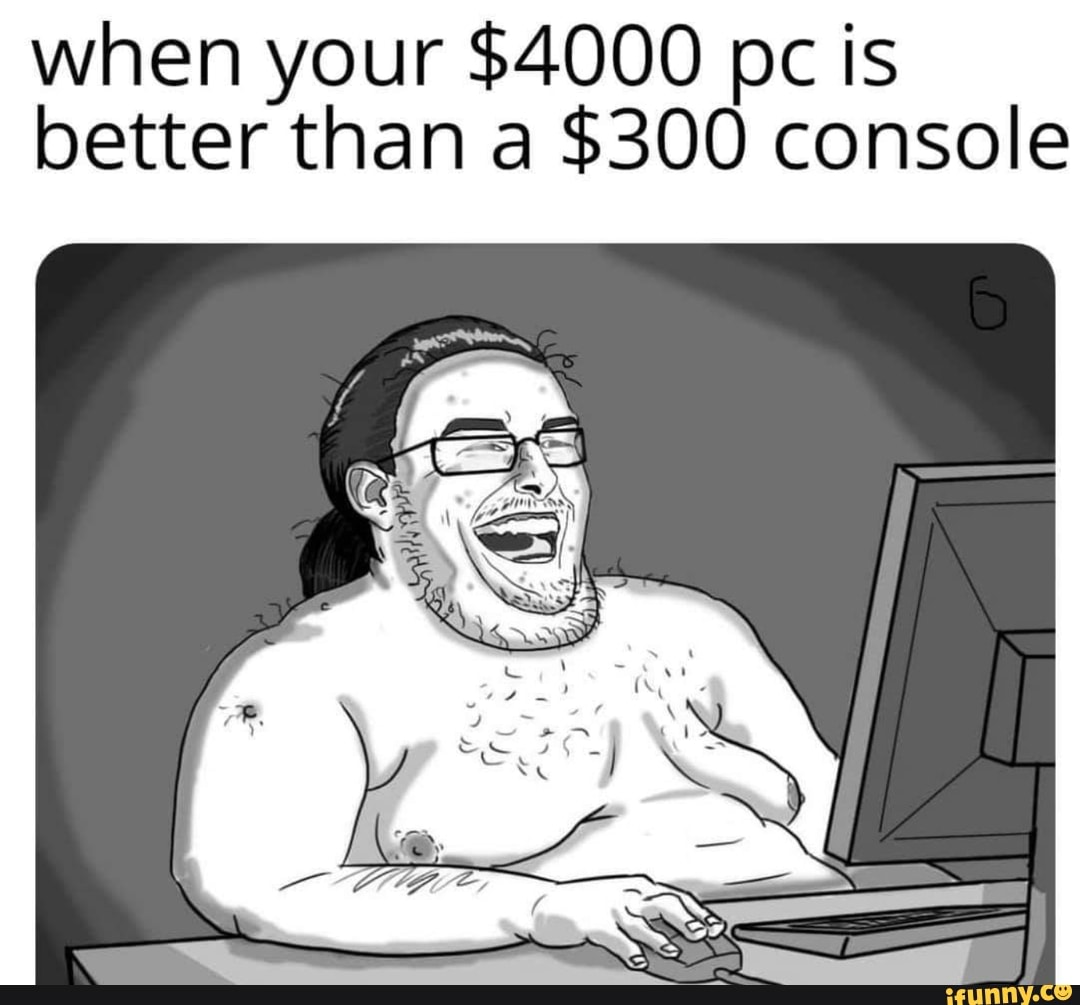 When Your 4000 Pc Is Better Than A 300 Console Ifunny