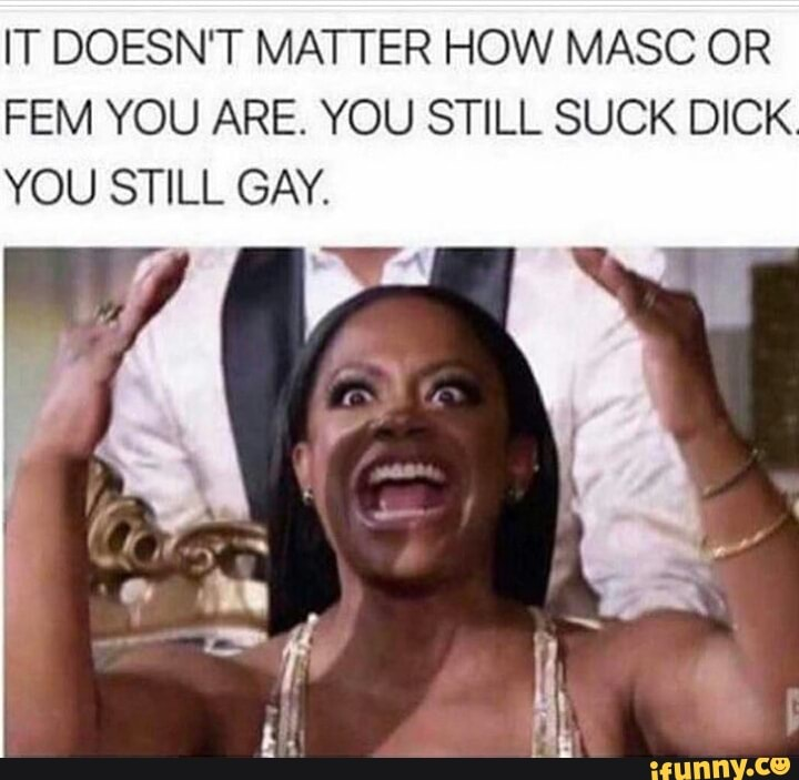 It Doesn T Matter How Masc Or Fem You Are You Still Suck Dick You