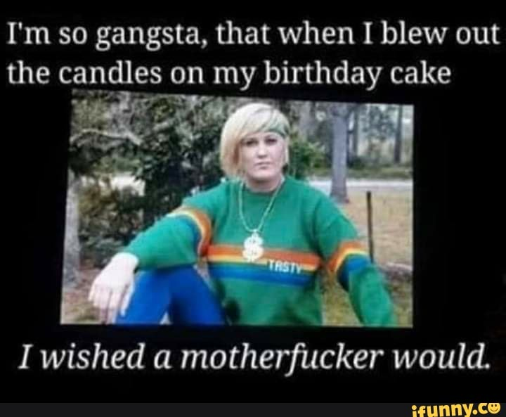 I M So Gangsta That When I Blew Out The Candles On My Birthday