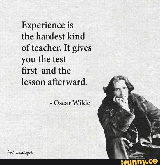 Experience is the hardest kind of teacher. It gives you the test first and the lesson afterward. - Oscar Wilde